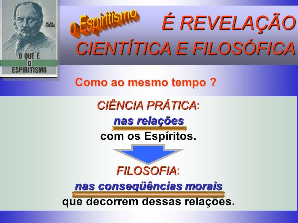 É REVELAÇÃO CIENTÍTICA E FILOSÓFICA CIENTÍTICA E FILOSÓFICA Como ao mesmo tempo ? CIÊNCIA PRÁTICA PRÁTICA: nas relações com os Espíritos. FILOSOFIA FI