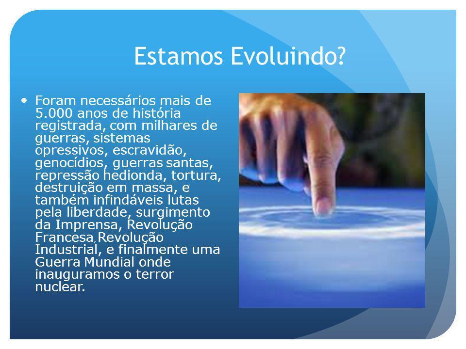 Estamos Evoluindo? Foram necessários mais de 5.000 anos de história registrada, com milhares de guerras, sistemas opressivos, escravidão, genocídios,