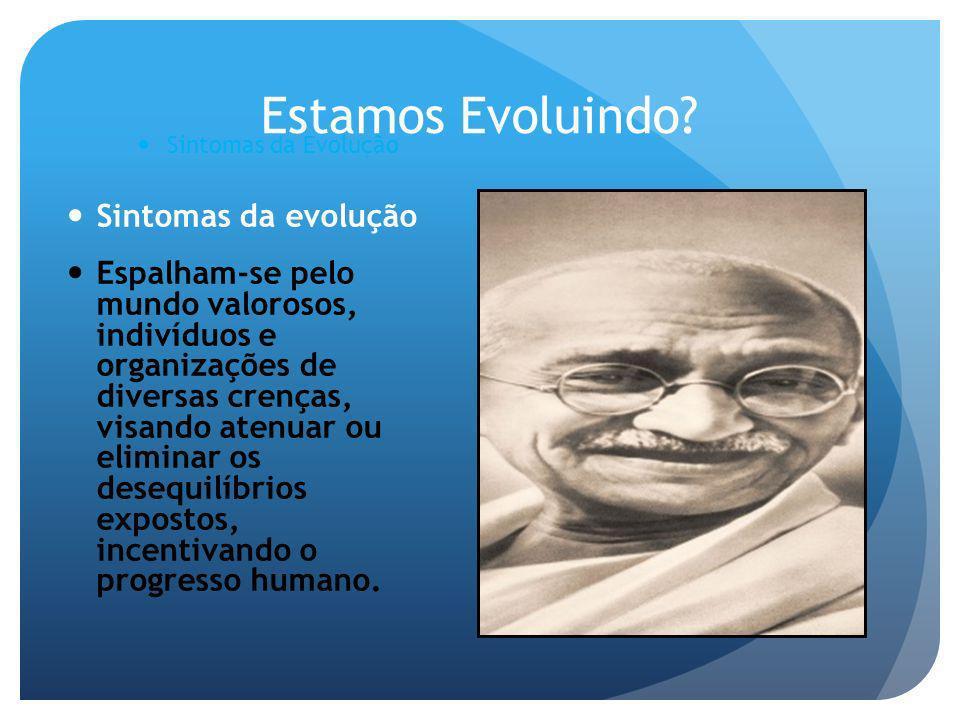 Estamos Evoluindo? Sintomas da Evolução Sintomas da evolução Espalham-se pelo mundo valorosos, indivíduos e organizações de diversas crenças, visando