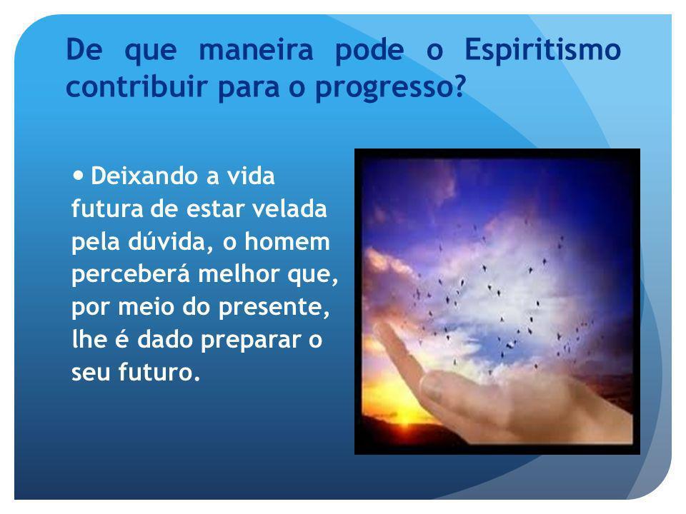 De que maneira pode o Espiritismo contribuir para o progresso? Deixando a vida futura de estar velada pela dúvida, o homem perceberá melhor que, por m