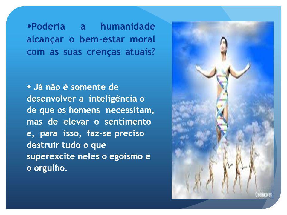 Poderia a humanidade alcançar o bem-estar moral com as suas crenças atuais? Já não é somente de desenvolver a inteligência o de que os homens necessit