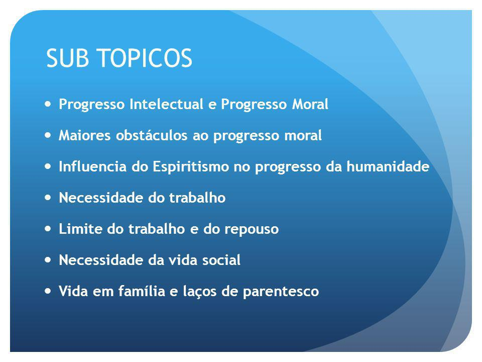SUB TOPICOS Progresso Intelectual e Progresso Moral Maiores obstáculos ao progresso moral Influencia do Espiritismo no progresso da humanidade Necessi