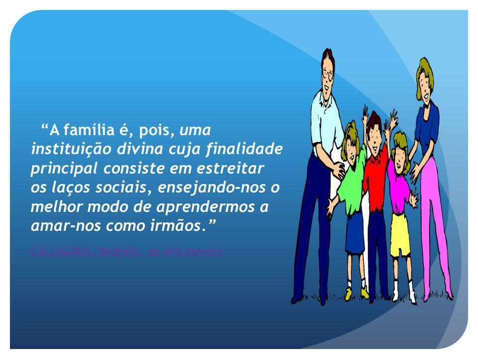 A família é, pois, uma instituição divina cuja finalidade principal consiste em estreitar os laços sociais, ensejando-nos o melhor modo de aprendermos