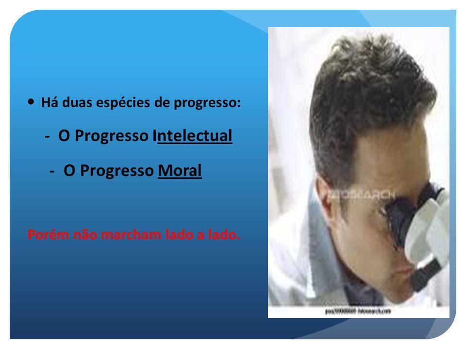 Há duas espécies de progresso: - O Progresso Intelectual - O Progresso Moral Porém não marcham lado a lado.