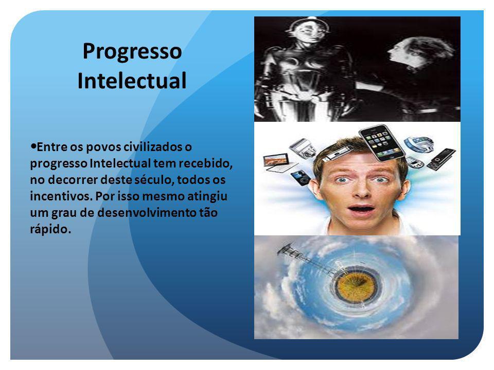 Progresso Intelectual Entre os povos civilizados o progresso Intelectual tem recebido, no decorrer deste século, todos os incentivos. Por isso mesmo a