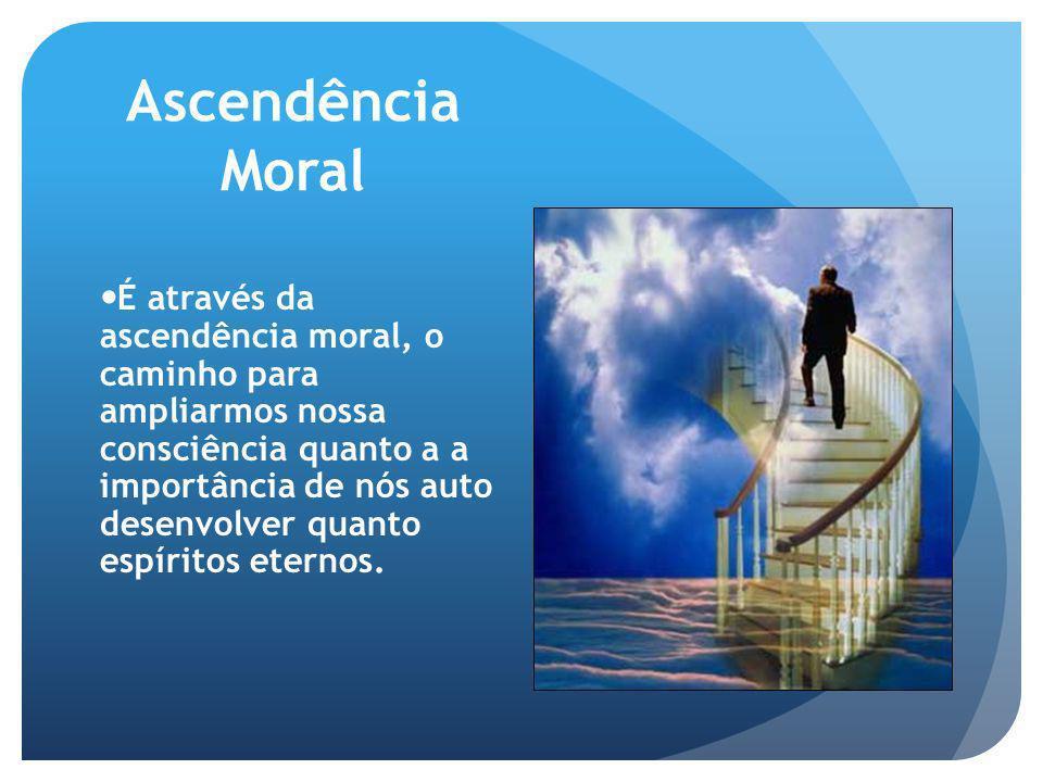 Ascendência Moral É através da ascendência moral, o caminho para ampliarmos nossa consciência quanto a a importância de nós auto desenvolver quanto es