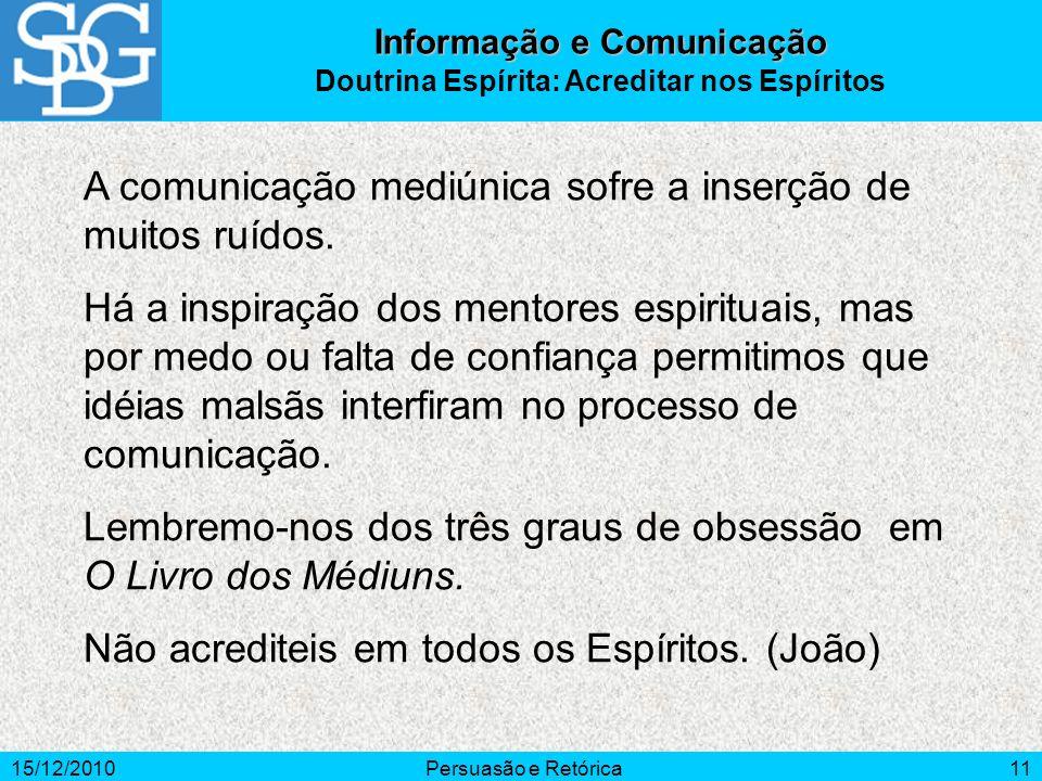 15/12/2010Persuasão e Retórica11 A comunicação mediúnica sofre a inserção de muitos ruídos. Há a inspiração dos mentores espirituais, mas por medo ou