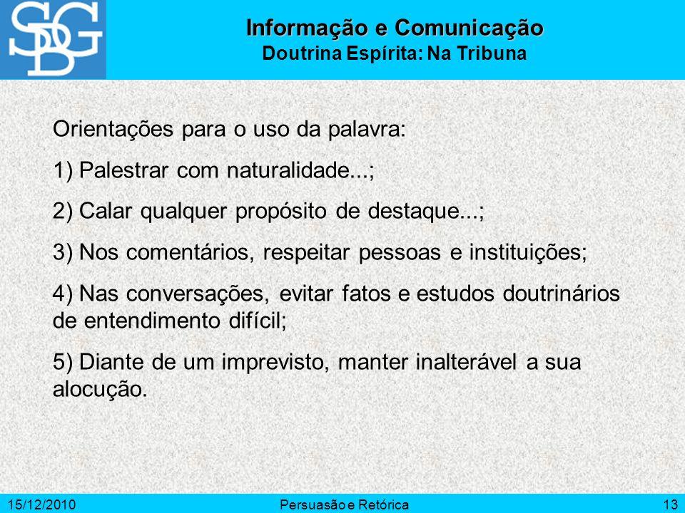 15/12/2010Persuasão e Retórica13 Orientações para o uso da palavra: 1) Palestrar com naturalidade...; 2) Calar qualquer propósito de destaque...; 3) N