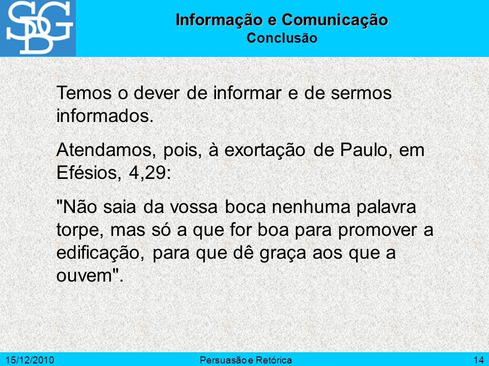 15/12/2010Persuasão e Retórica14 Temos o dever de informar e de sermos informados. Atendamos, pois, à exortação de Paulo, em Efésios, 4,29: