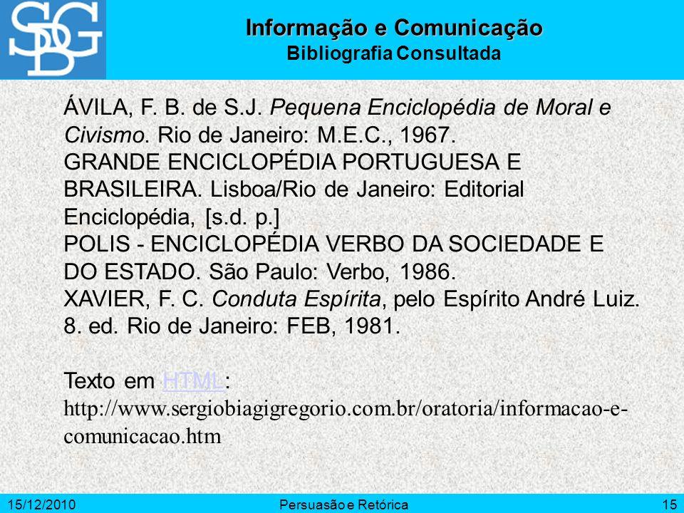 15/12/2010Persuasão e Retórica15 ÁVILA, F. B. de S.J. Pequena Enciclopédia de Moral e Civismo. Rio de Janeiro: M.E.C., 1967. GRANDE ENCICLOPÉDIA PORTU