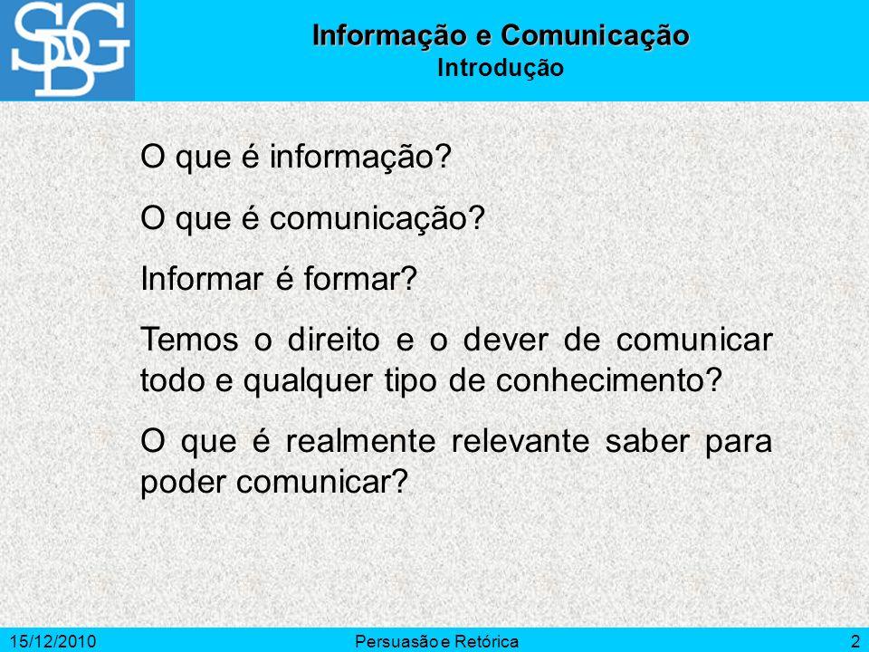 15/12/2010Persuasão e Retórica2 Informação e Comunicação Introdução O que é informação? O que é comunicação? Informar é formar? Temos o direito e o de