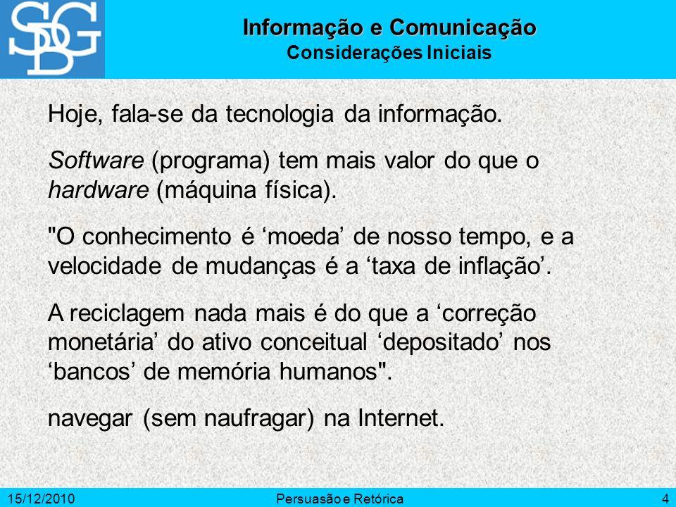 15/12/2010Persuasão e Retórica4 Hoje, fala-se da tecnologia da informação. Software (programa) tem mais valor do que o hardware (máquina física).