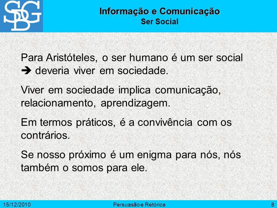 15/12/2010Persuasão e Retórica8 Para Aristóteles, o ser humano é um ser social deveria viver em sociedade. Viver em sociedade implica comunicação, rel