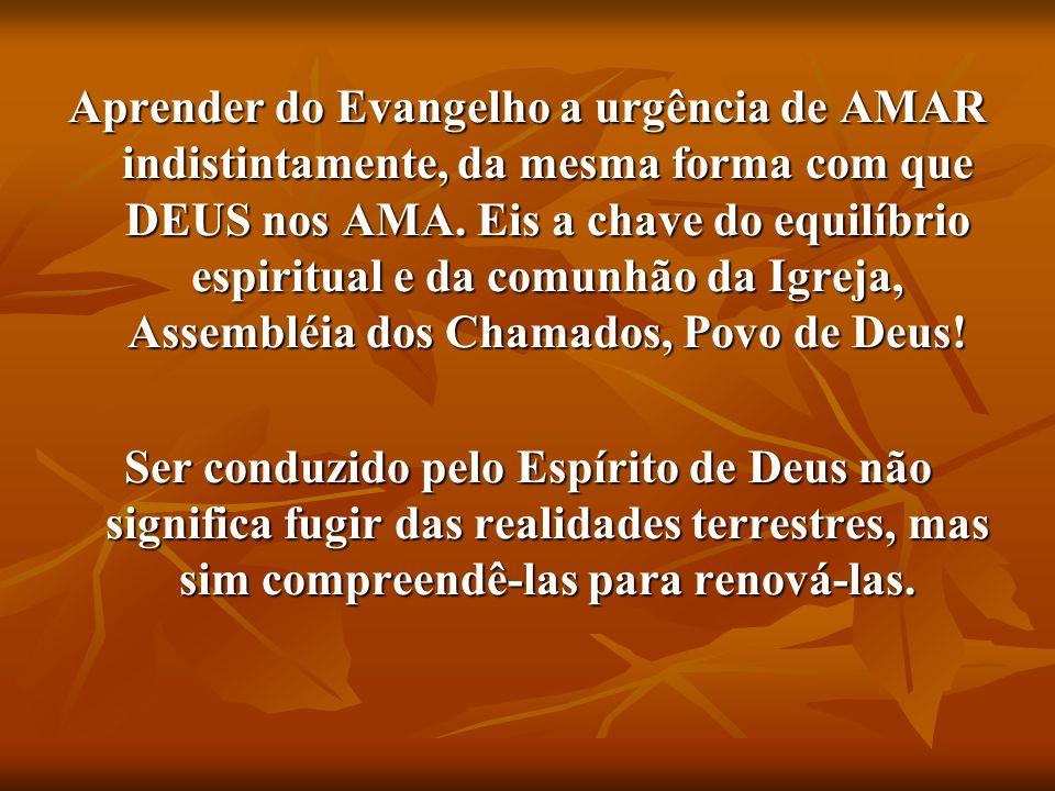 Aprender do Evangelho a urgência de AMAR indistintamente, da mesma forma com que DEUS nos AMA.