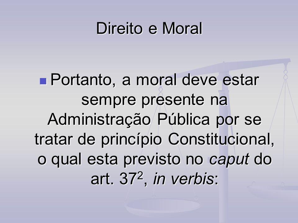 Direito e Moral Portanto, a moral deve estar sempre presente na Administração Pública por se tratar de princípio Constitucional, o qual esta previsto