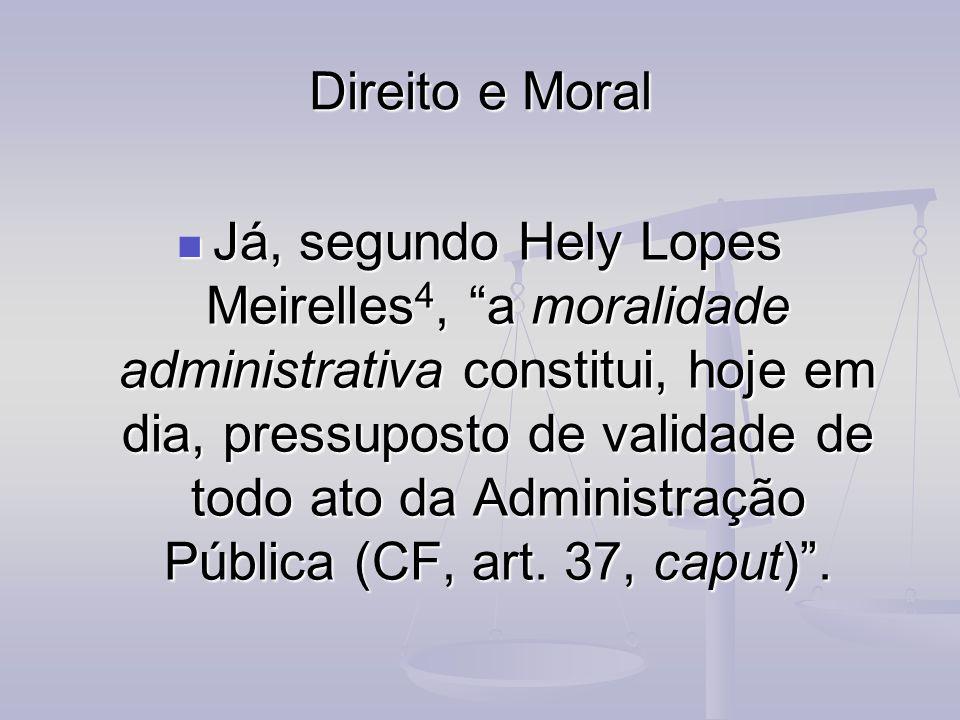 Direito e Moral Já, segundo Hely Lopes Meirelles 4, a moralidade administrativa constitui, hoje em dia, pressuposto de validade de todo ato da Adminis