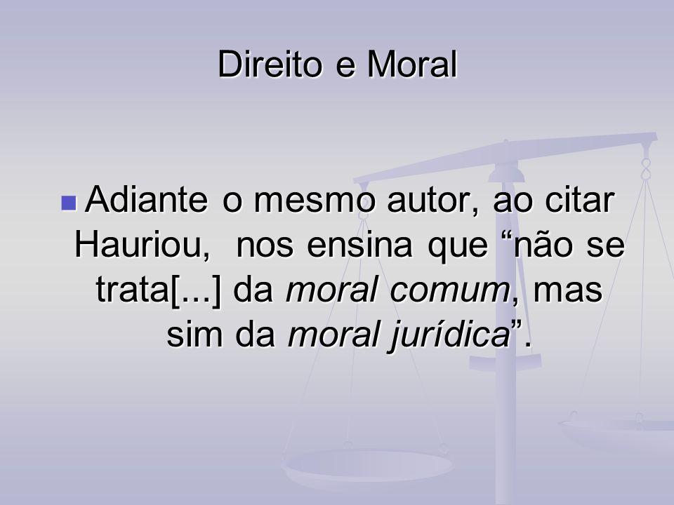 Direito e Moral Adiante o mesmo autor, ao citar Hauriou, nos ensina que não se trata[...] da moral comum, mas sim da moral jurídica. Adiante o mesmo a