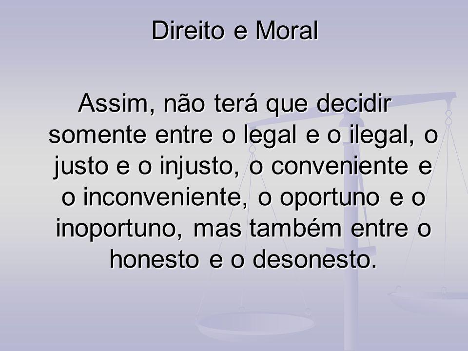 Direito e Moral Assim, não terá que decidir somente entre o legal e o ilegal, o justo e o injusto, o conveniente e o inconveniente, o oportuno e o ino