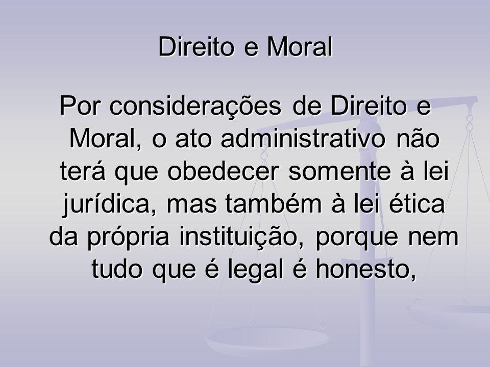 Direito e Moral Por considerações de Direito e Moral, o ato administrativo não terá que obedecer somente à lei jurídica, mas também à lei ética da pró