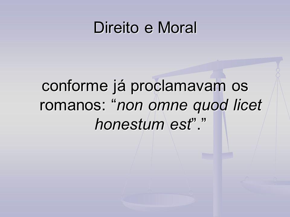 Direito e Moral conforme já proclamavam os romanos: non omne quod licet honestum est.