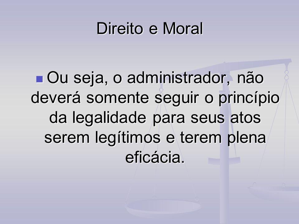 Direito e Moral Ou seja, o administrador, não deverá somente seguir o princípio da legalidade para seus atos serem legítimos e terem plena eficácia. O