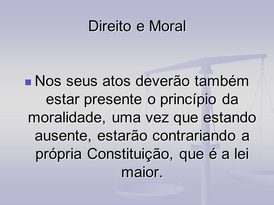 Direito e Moral Nos seus atos deverão também estar presente o princípio da moralidade, uma vez que estando ausente, estarão contrariando a própria Con