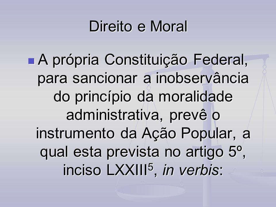 Direito e Moral A própria Constituição Federal, para sancionar a inobservância do princípio da moralidade administrativa, prevê o instrumento da Ação