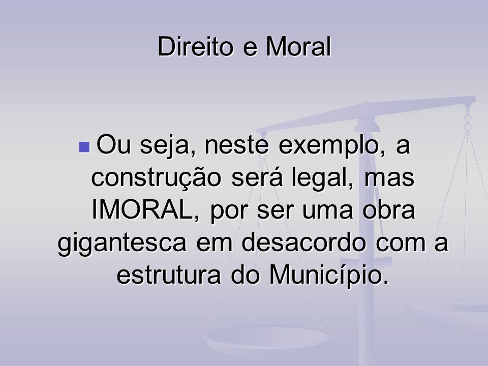 Direito e Moral Ou seja, neste exemplo, a construção será legal, mas IMORAL, por ser uma obra gigantesca em desacordo com a estrutura do Município. Ou