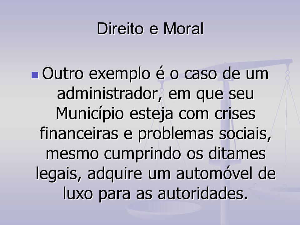 Direito e Moral Outro exemplo é o caso de um administrador, em que seu Município esteja com crises financeiras e problemas sociais, mesmo cumprindo os