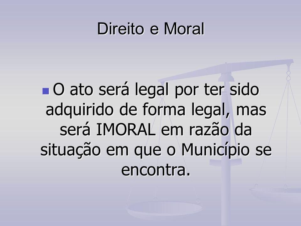Direito e Moral O ato será legal por ter sido adquirido de forma legal, mas será IMORAL em razão da situação em que o Município se encontra. O ato ser