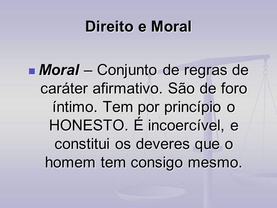 Direito e Moral Moral – Conjunto de regras de caráter afirmativo. São de foro íntimo. Tem por princípio o HONESTO. É incoercível, e constitui os dever