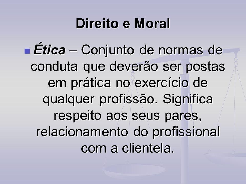 Direito e Moral Ética – Conjunto de normas de conduta que deverão ser postas em prática no exercício de qualquer profissão. Significa respeito aos seu