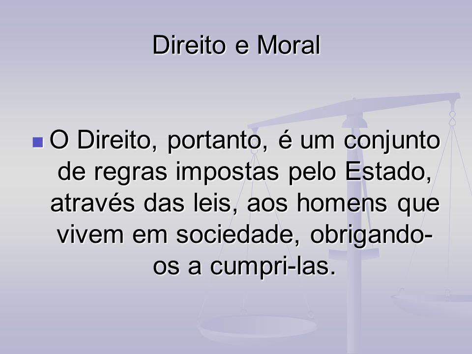 Direito e Moral O Direito, portanto, é um conjunto de regras impostas pelo Estado, através das leis, aos homens que vivem em sociedade, obrigando- os