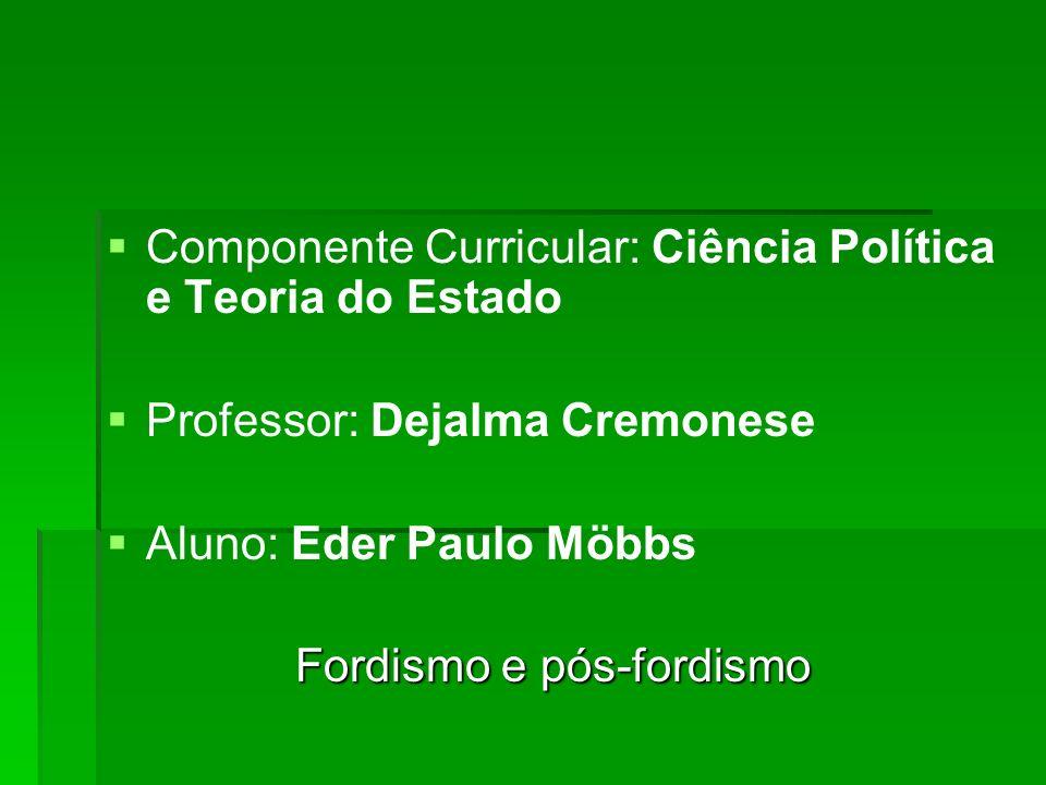 Componente Curricular: Ciência Política e Teoria do Estado Professor: Dejalma Cremonese Aluno: Eder Paulo Möbbs Fordismo e pós-fordismo