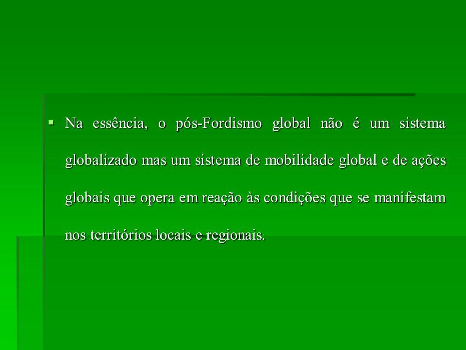 Na essência, o pós-Fordismo global não é um sistema globalizado mas um sistema de mobilidade global e de ações globais que opera em reação às condiçõe