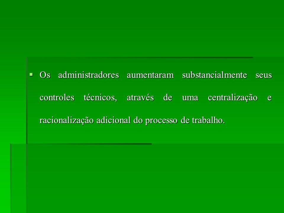 Os administradores aumentaram substancialmente seus controles técnicos, através de uma centralização e racionalização adicional do processo de trabalh