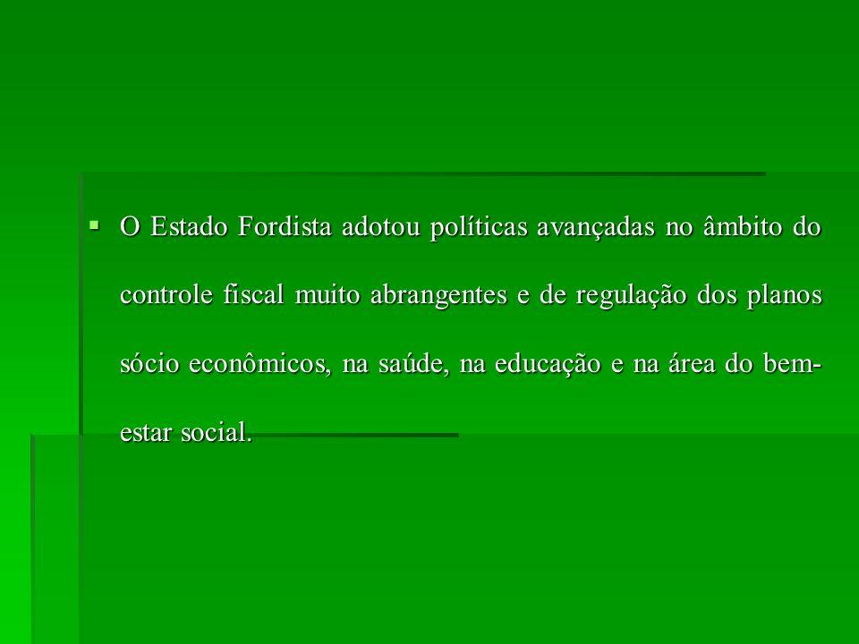 O Estado Fordista adotou políticas avançadas no âmbito do controle fiscal muito abrangentes e de regulação dos planos sócio econômicos, na saúde, na e