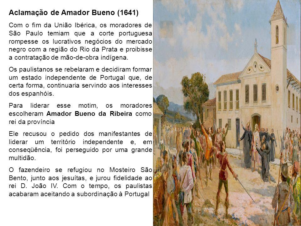 Aclamação de Amador Bueno (1641) Com o fim da União Ibérica, os moradores de São Paulo temiam que a corte portuguesa rompesse os lucrativos negócios d