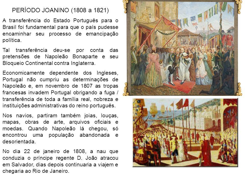 PERÍODO JOANINO (1808 a 1821) A transferência do Estado Português para o Brasil foi fundamental para que o país pudesse encaminhar seu processo de ema