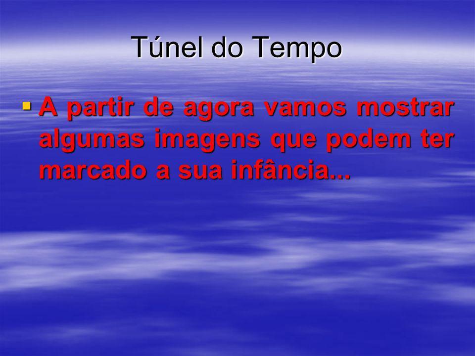 Túnel do Tempo A partir de agora vamos mostrar algumas imagens que podem ter marcado a sua infância...