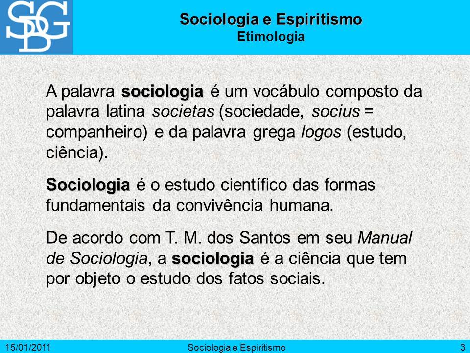 15/01/2011Sociologia e Espiritismo3 Etimologia sociologia A palavra sociologia é um vocábulo composto da palavra latina societas (sociedade, socius =