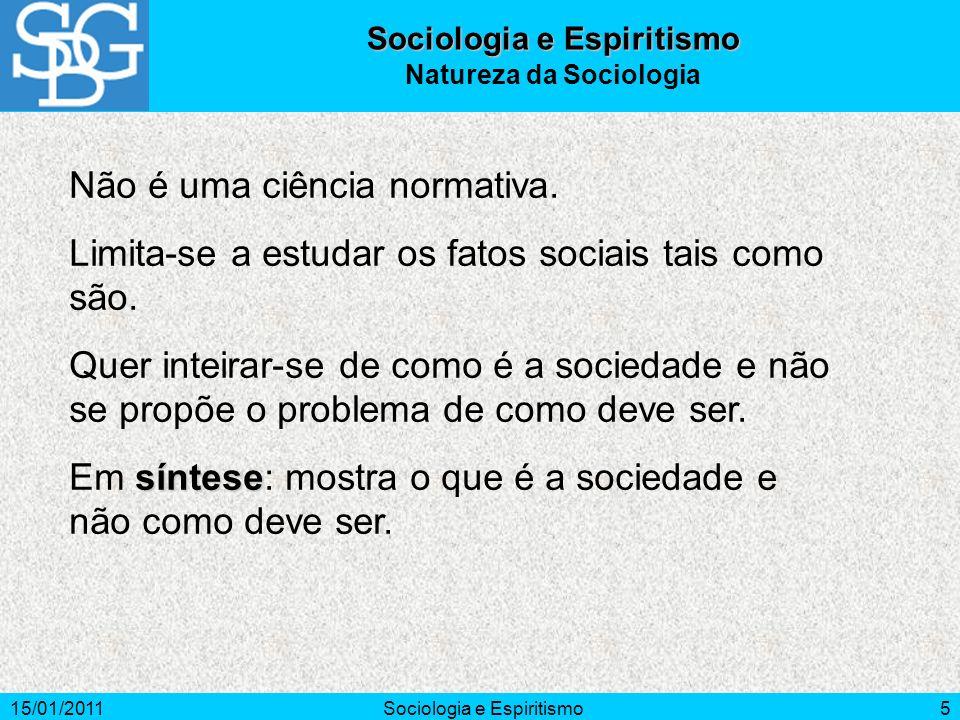 15/01/2011Sociologia e Espiritismo5 Natureza da Sociologia Não é uma ciência normativa. Limita-se a estudar os fatos sociais tais como são. Quer intei