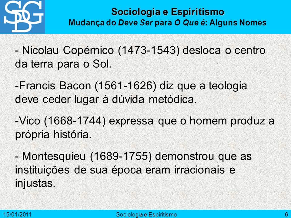 15/01/2011Sociologia e Espiritismo6 - Nicolau Copérnico (1473-1543) desloca o centro da terra para o Sol. -Francis Bacon (1561-1626) diz que a teologi