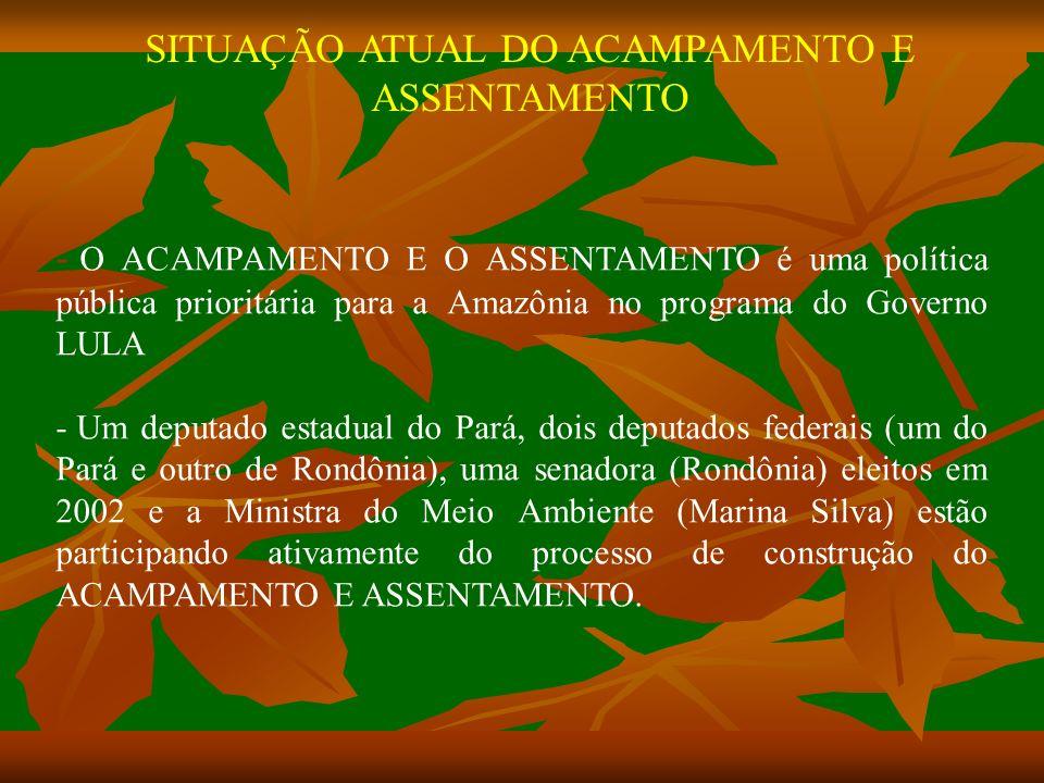 SITUAÇÃO ATUAL DO ACAMPAMENTO E ASSENTAMENTO - O ACAMPAMENTO E O ASSENTAMENTO é uma política pública prioritária para a Amazônia no programa do Governo LULA - Um deputado estadual do Pará, dois deputados federais (um do Pará e outro de Rondônia), uma senadora (Rondônia) eleitos em 2002 e a Ministra do Meio Ambiente (Marina Silva) estão participando ativamente do processo de construção do ACAMPAMENTO E ASSENTAMENTO.