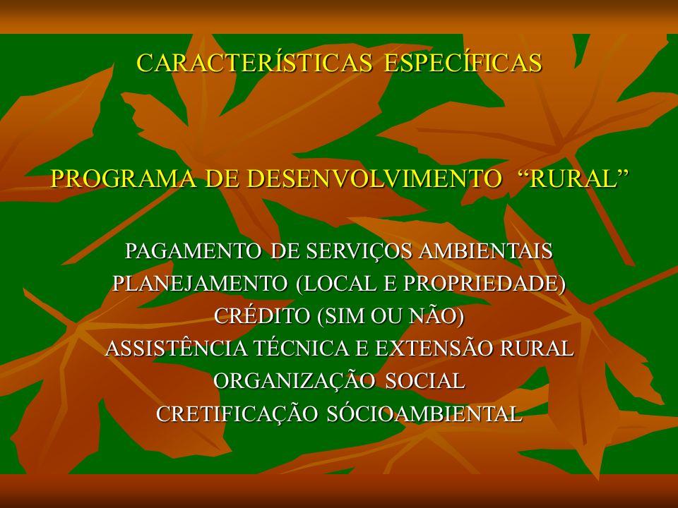 CARACTERÍSTICAS ESPECÍFICAS PROGRAMA DE DESENVOLVIMENTO RURAL PAGAMENTO DE SERVIÇOS AMBIENTAIS PLANEJAMENTO (LOCAL E PROPRIEDADE) CRÉDITO (SIM OU NÃO) ASSISTÊNCIA TÉCNICA E EXTENSÃO RURAL ORGANIZAÇÃO SOCIAL CRETIFICAÇÃO SÓCIOAMBIENTAL