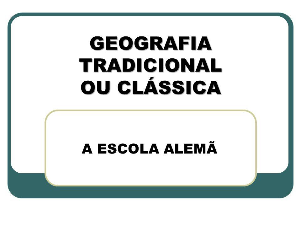 GEOGRAFIA TRADICIONAL OU CLÁSSICA A ESCOLA ALEMÃ