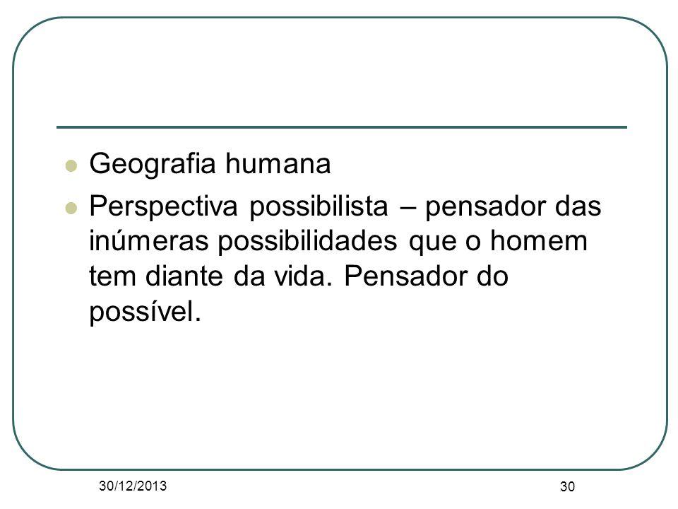 Geografia humana Perspectiva possibilista – pensador das inúmeras possibilidades que o homem tem diante da vida. Pensador do possível. 30/12/2013 30