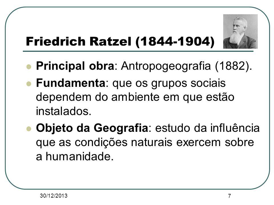 Friedrich Ratzel (1844-1904) Principal obra: Antropogeografia (1882). Fundamenta: que os grupos sociais dependem do ambiente em que estão instalados.