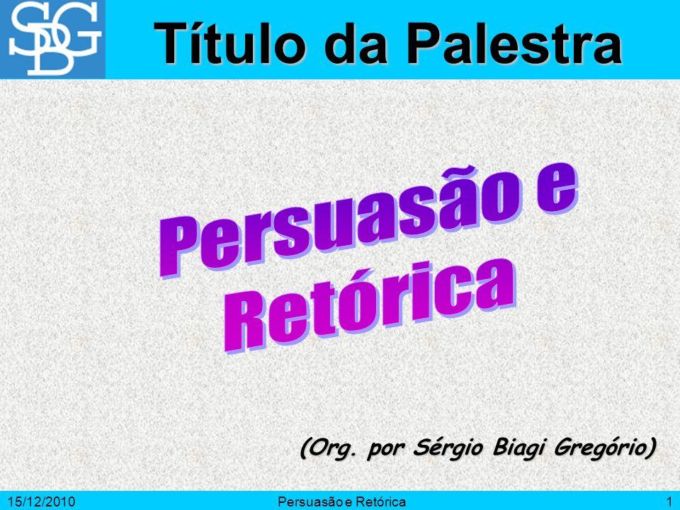 15/12/2010Persuasão e Retórica1 (Org. por Sérgio Biagi Gregório) Título da Palestra