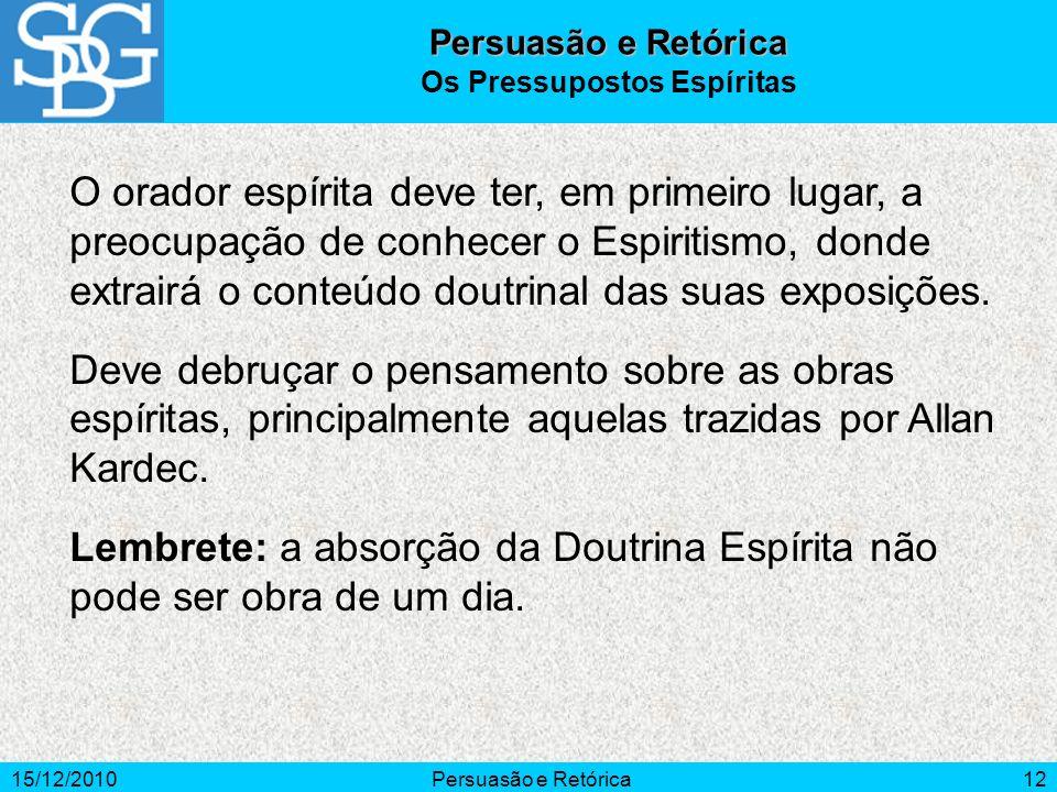 15/12/2010Persuasão e Retórica12 O orador espírita deve ter, em primeiro lugar, a preocupação de conhecer o Espiritismo, donde extrairá o conteúdo dou